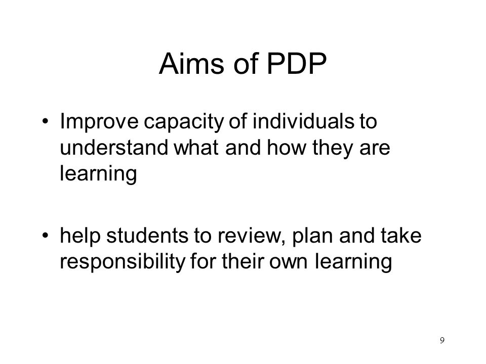 9 Aims of PDP Improve capacity of individuals to understand what and how they are learning help students to review, plan and take responsibility for their own learning