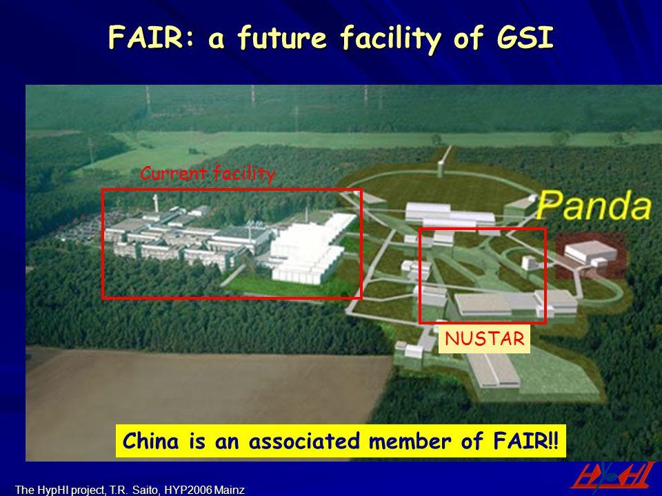 The HypHI project, T.R. Saito, HYP2006 Mainz FAIR: a future facility of GSI Current facility NUSTAR China is an associated member of FAIR!!