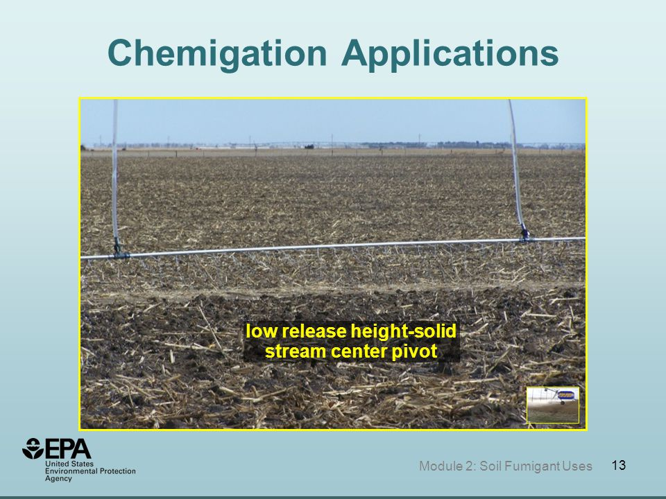 13 Chemigation Applications Module 2: Soil Fumigant Uses low release height-solid stream center pivot