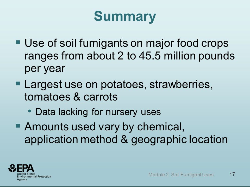 17 Summary  Use of soil fumigants on major food crops ranges from about 2 to 45.5 million pounds per year  Largest use on potatoes, strawberries, to