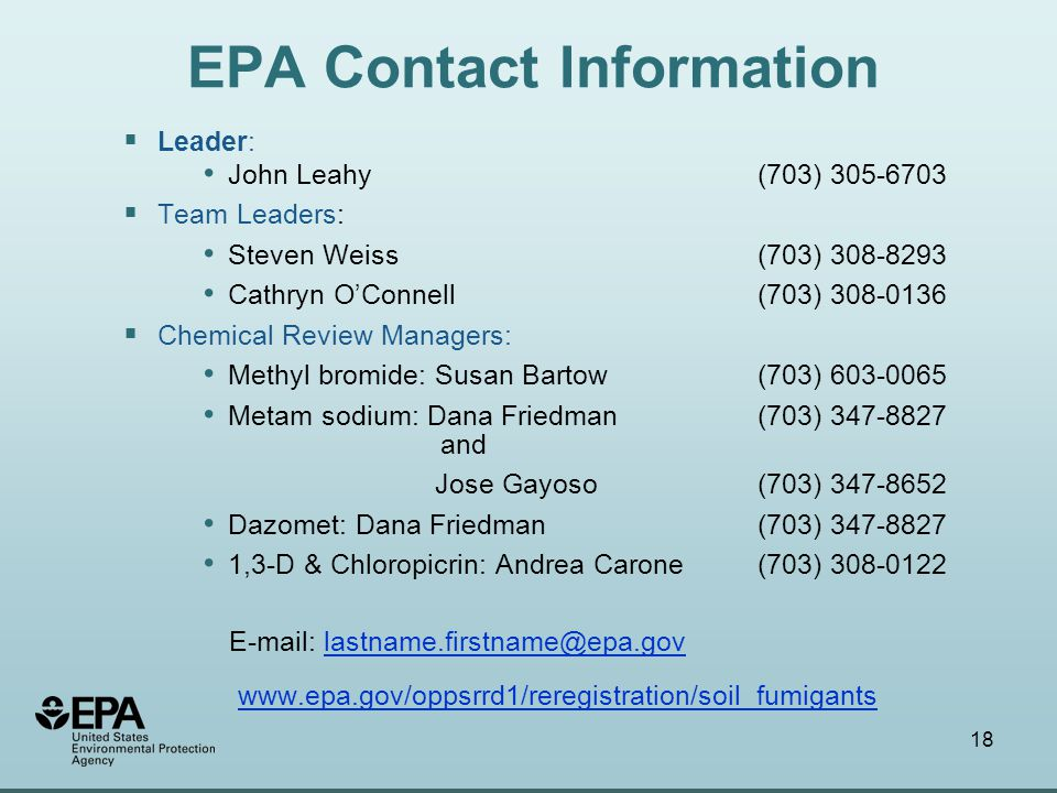 18 EPA Contact Information  Leader: John Leahy (703) 305-6703  Team Leaders: Steven Weiss (703) 308-8293 Cathryn O'Connell (703) 308-0136  Chemical Review Managers: Methyl bromide: Susan Bartow (703) 603-0065 Metam sodium: Dana Friedman (703) 347-8827 and Jose Gayoso (703) 347-8652 Dazomet: Dana Friedman (703) 347-8827 1,3-D & Chloropicrin: Andrea Carone (703) 308-0122 E-mail: lastname.firstname@epa.govlastname.firstname@epa.gov www.epa.gov/oppsrrd1/reregistration/soil_fumigants