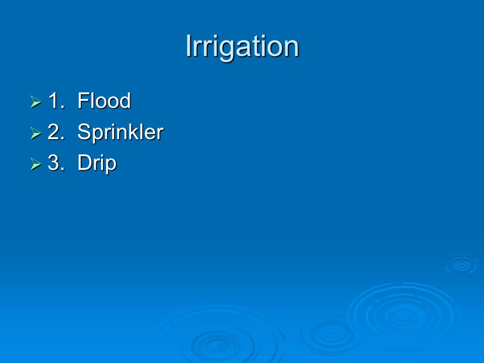 Irrigation  1. Flood  2. Sprinkler  3. Drip
