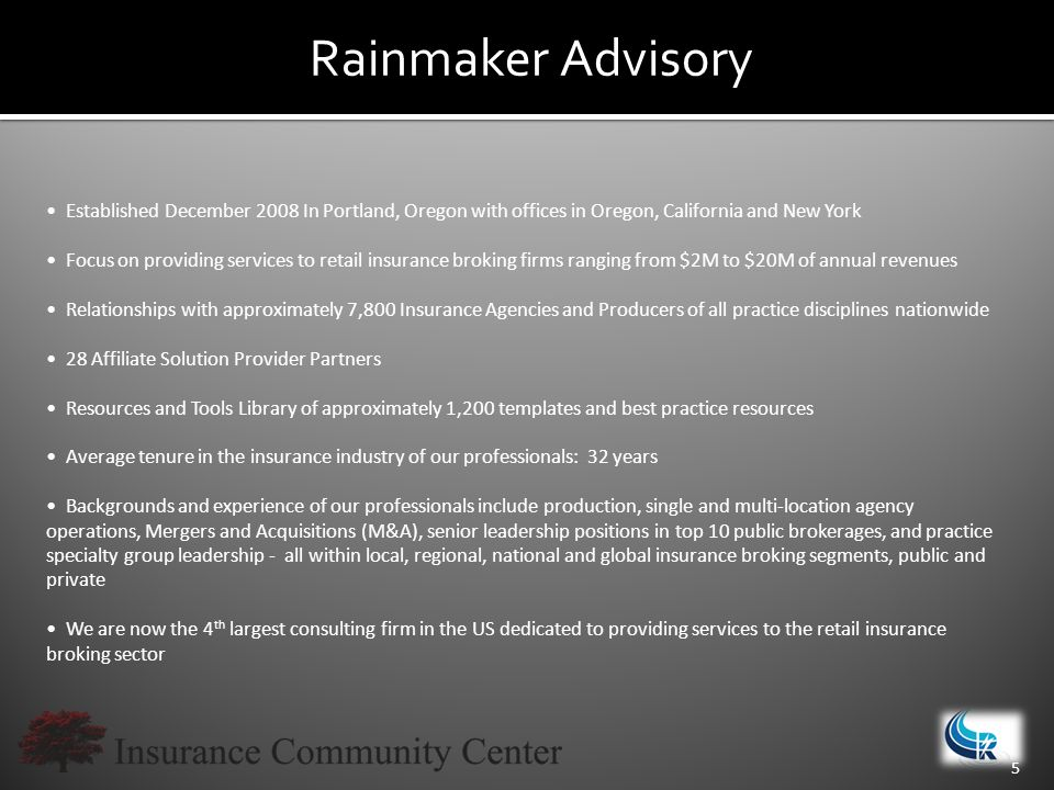Rainmaker Advisory 5 Established December 2008 In Portland, Oregon with offices in Oregon, California and New York Focus on providing services to retail insurance broking firms ranging from $2M to $20M of annual revenues Relationships with approximately 7,800 Insurance Agencies and Producers of all practice disciplines nationwide 28 Affiliate Solution Provider Partners Resources and Tools Library of approximately 1,200 templates and best practice resources Average tenure in the insurance industry of our professionals: 32 years Backgrounds and experience of our professionals include production, single and multi-location agency operations, Mergers and Acquisitions (M&A), senior leadership positions in top 10 public brokerages, and practice specialty group leadership - all within local, regional, national and global insurance broking segments, public and private We are now the 4 th largest consulting firm in the US dedicated to providing services to the retail insurance broking sector