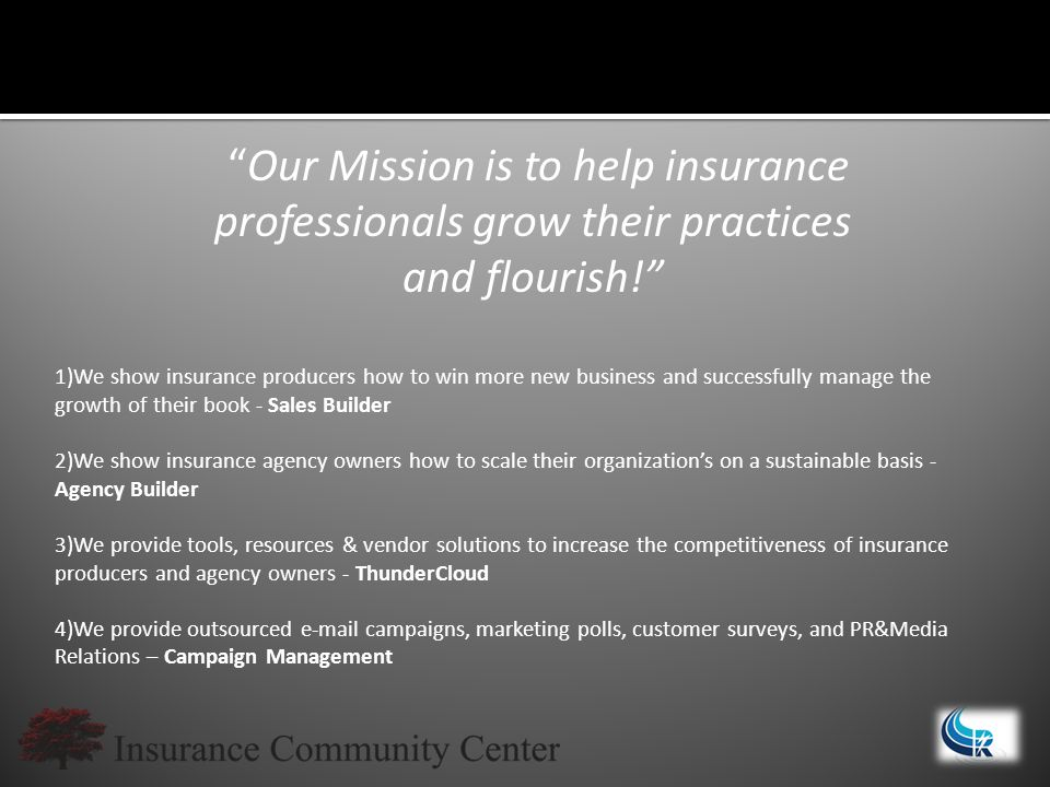 Our Mission is to help insurance professionals grow their practices and flourish! 1)We show insurance producers how to win more new business and successfully manage the growth of their book - Sales Builder 2)We show insurance agency owners how to scale their organization's on a sustainable basis - Agency Builder 3)We provide tools, resources & vendor solutions to increase the competitiveness of insurance producers and agency owners - ThunderCloud 4)We provide outsourced e-mail campaigns, marketing polls, customer surveys, and PR&Media Relations – Campaign Management