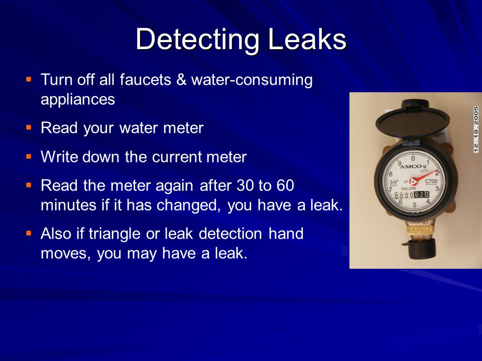 Detecting Leaks  Turn off all faucets & water-consuming appliances  Read your water meter  Write down the current meter  Read the meter again after 30 to 60 minutes if it has changed, you have a leak.