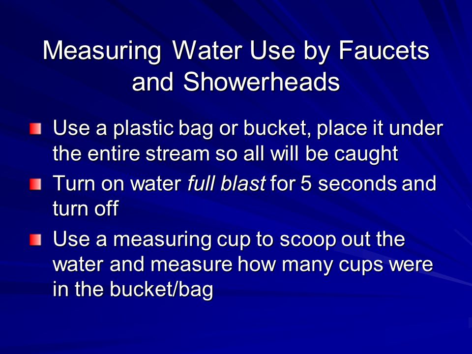 Measuring Water Use by Faucets and Showerheads Use a plastic bag or bucket, place it under the entire stream so all will be caught Turn on water full blast for 5 seconds and turn off Use a measuring cup to scoop out the water and measure how many cups were in the bucket/bag