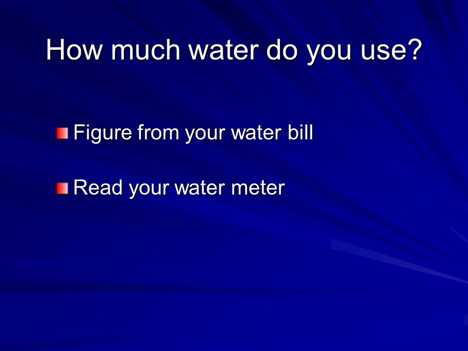 How much water do you use Figure from your water bill Read your water meter