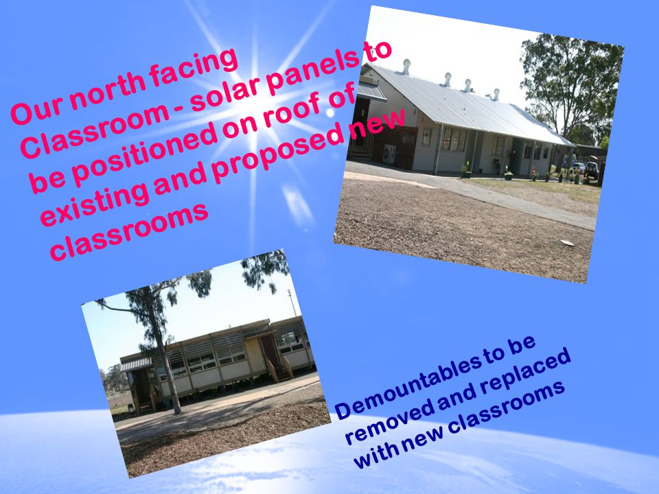 Demountables to be removed and replaced with new classrooms Our north facing Classroom - solar panels to be positioned on roof of existing and proposed new classrooms