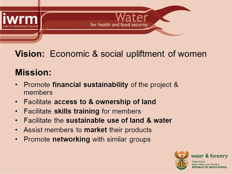 Vision: Economic & social upliftment of women Mission: Promote financial sustainability of the project & members Facilitate access to & ownership of land Facilitate skills training for members Facilitate the sustainable use of land & water Assist members to market their products Promote networking with similar groups