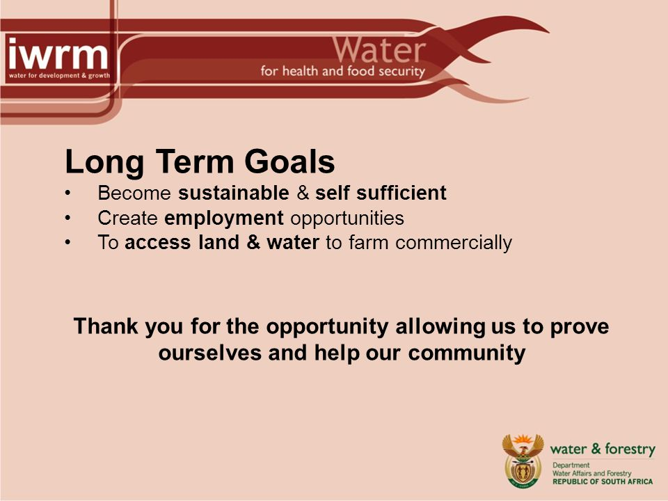 Long Term Goals Become sustainable & self sufficient Create employment opportunities To access land & water to farm commercially Thank you for the opp