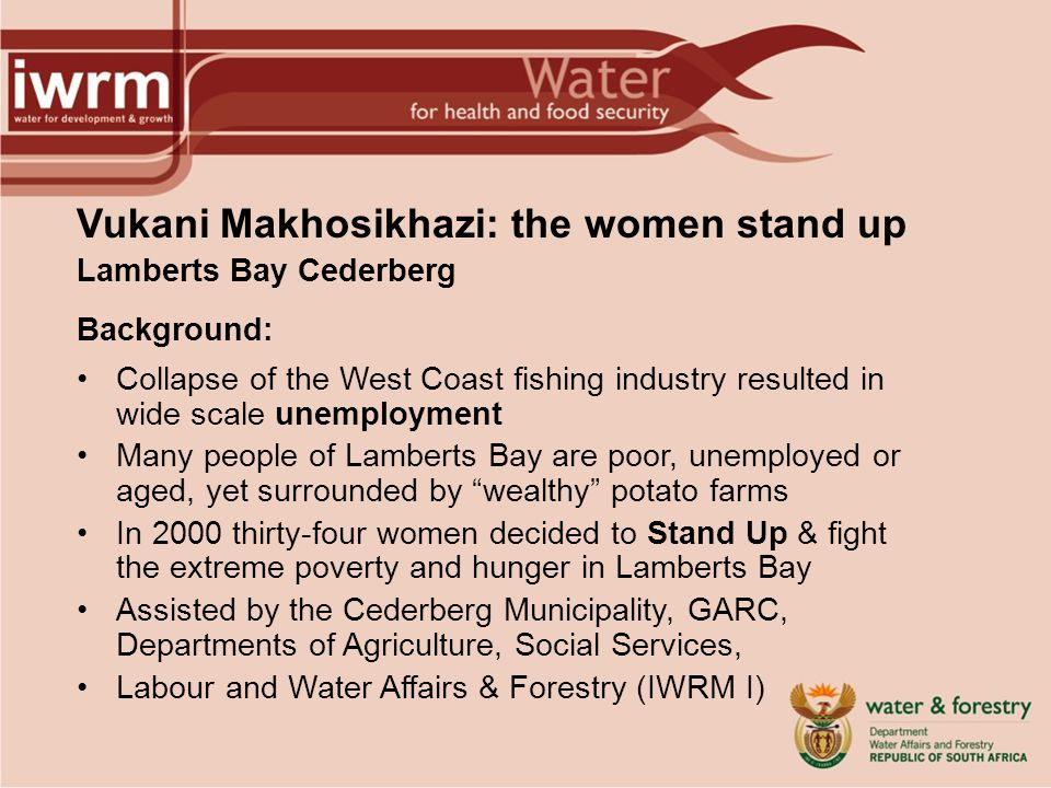 Vukani Makhosikhazi: the women stand up Lamberts Bay Cederberg Background: Collapse of the West Coast fishing industry resulted in wide scale unemployment Many people of Lamberts Bay are poor, unemployed or aged, yet surrounded by wealthy potato farms In 2000 thirty-four women decided to Stand Up & fight the extreme poverty and hunger in Lamberts Bay Assisted by the Cederberg Municipality, GARC, Departments of Agriculture, Social Services, Labour and Water Affairs & Forestry (IWRM I)
