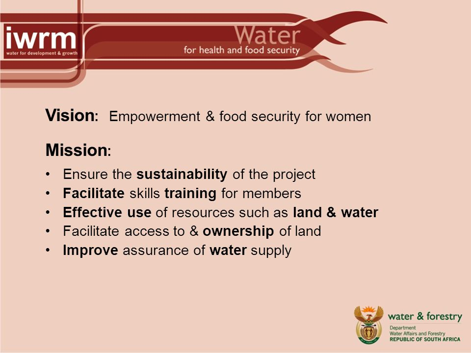 Vision : Empowerment & food security for women Mission : Ensure the sustainability of the project Facilitate skills training for members Effective use of resources such as land & water Facilitate access to & ownership of land Improve assurance of water supply