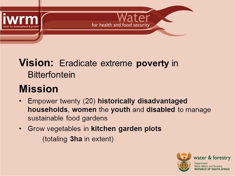 Vision: Eradicate extreme poverty in Bitterfontein Mission Empower twenty (20) historically disadvantaged households, women the youth and disabled to manage sustainable food gardens Grow vegetables in kitchen garden plots (totaling 3ha in extent)