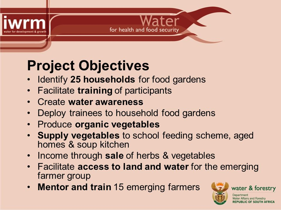 Project Objectives Identify 25 households for food gardens Facilitate training of participants Create water awareness Deploy trainees to household food gardens Produce organic vegetables Supply vegetables to school feeding scheme, aged homes & soup kitchen Income through sale of herbs & vegetables Facilitate access to land and water for the emerging farmer group Mentor and train 15 emerging farmers