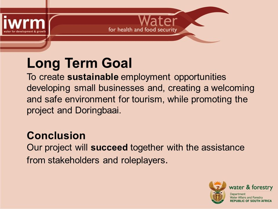 Long Term Goal To create sustainable employment opportunities developing small businesses and, creating a welcoming and safe environment for tourism, while promoting the project and Doringbaai.