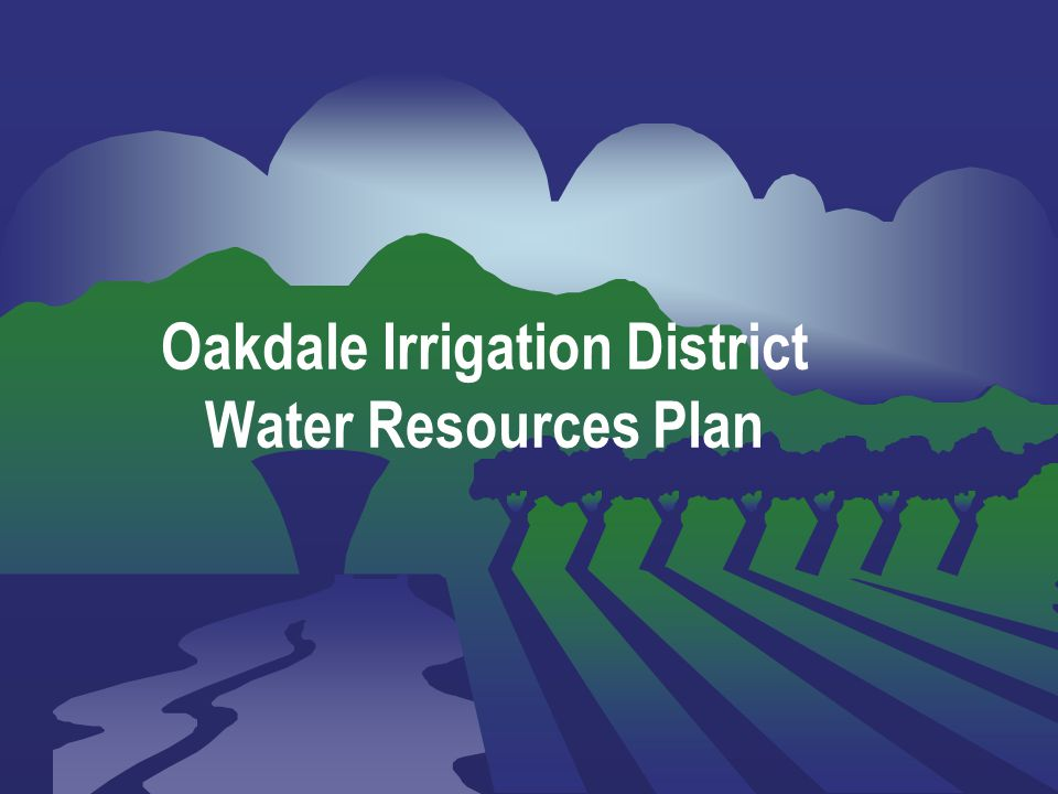 Slide 1 Oakdale Irrigation District Water Resources Plan