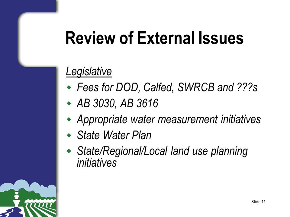 Slide 11 Review of External Issues Legislative w Fees for DOD, Calfed, SWRCB and ???s w AB 3030, AB 3616 w Appropriate water measurement initiatives w