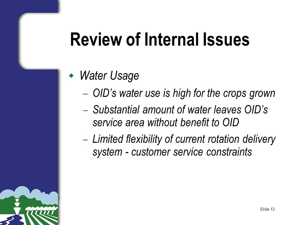 Slide 13 Review of Internal Issues w Water Usage – OID's water use is high for the crops grown – Substantial amount of water leaves OID's service area without benefit to OID – Limited flexibility of current rotation delivery system - customer service constraints