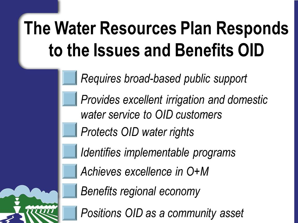 Slide 20 Requires broad-based public support Identifies implementable programs Protects OID water rights Provides excellent irrigation and domestic water service to OID customers Benefits regional economy Positions OID as a community asset Achieves excellence in O+M The Water Resources Plan Responds to the Issues and Benefits OID