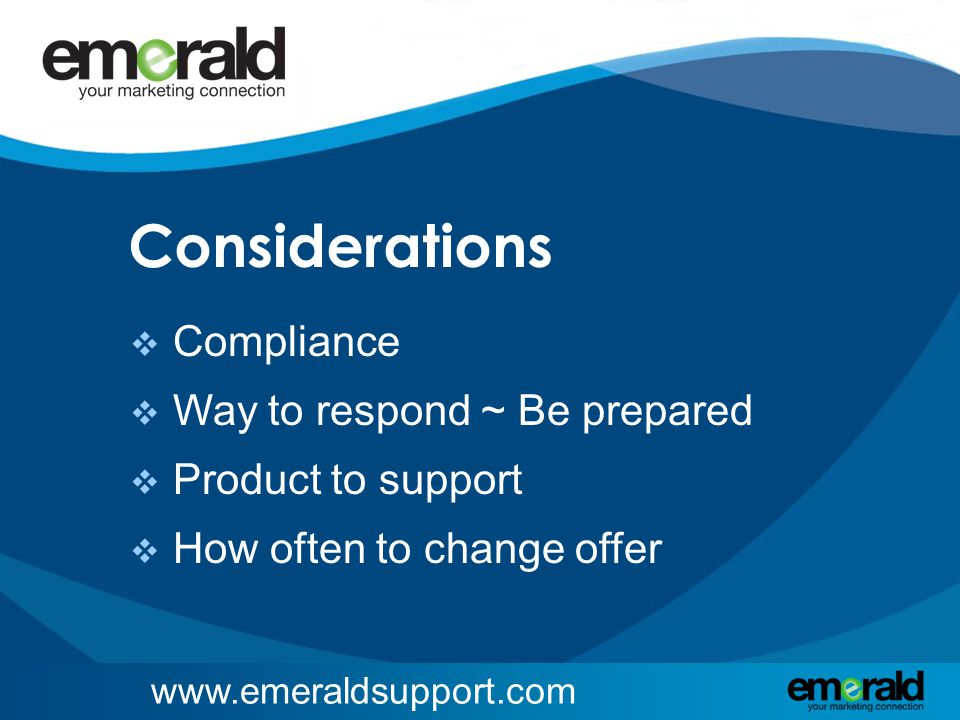 www.emeraldsupport.com Considerations  Compliance  Way to respond ~ Be prepared  Product to support  How often to change offer