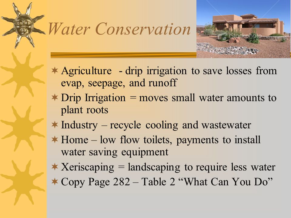 Water Conservation  Agriculture - drip irrigation to save losses from evap, seepage, and runoff  Drip Irrigation = moves small water amounts to plant roots  Industry – recycle cooling and wastewater  Home – low flow toilets, payments to install water saving equipment  Xeriscaping = landscaping to require less water  Copy Page 282 – Table 2 What Can You Do
