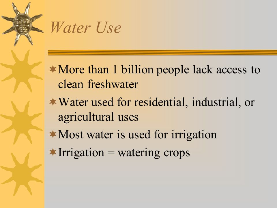 Water Use  More than 1 billion people lack access to clean freshwater  Water used for residential, industrial, or agricultural uses  Most water is used for irrigation  Irrigation = watering crops