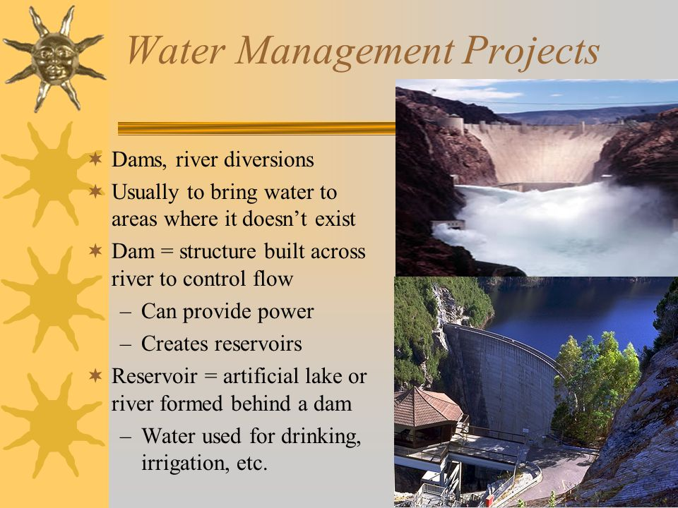 Water Management Projects  Dams, river diversions  Usually to bring water to areas where it doesn't exist  Dam = structure built across river to control flow –Can provide power –Creates reservoirs  Reservoir = artificial lake or river formed behind a dam –Water used for drinking, irrigation, etc.