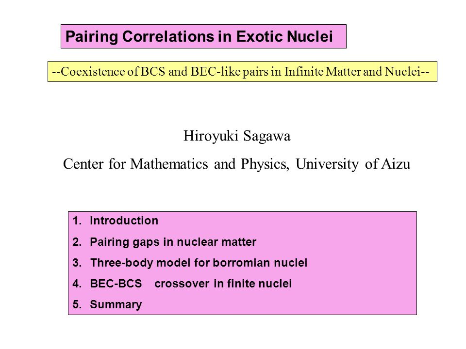 --Coexistence of BCS and BEC-like pairs in Infinite Matter and Nuclei-- Hiroyuki Sagawa Center for Mathematics and Physics, University of Aizu 1.Introduction 2.Pairing gaps in nuclear matter 3.Three-body model for borromian nuclei 4.BEC-BCS crossover in finite nuclei 5.Summary Pairing Correlations in Exotic Nuclei