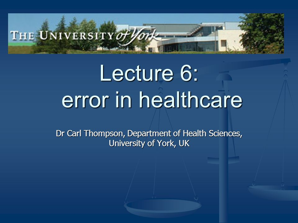 Lecture 6: error in healthcare Dr Carl Thompson, Department of Health Sciences, University of York, UK