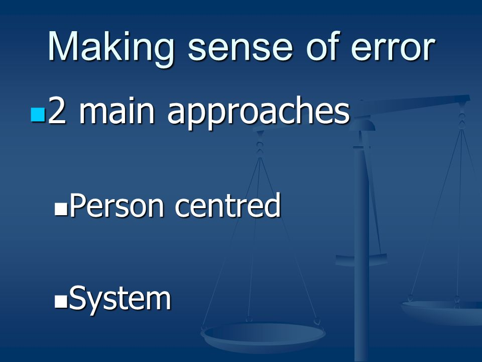 Making sense of error 2 main approaches 2 main approaches Person centred Person centred System System