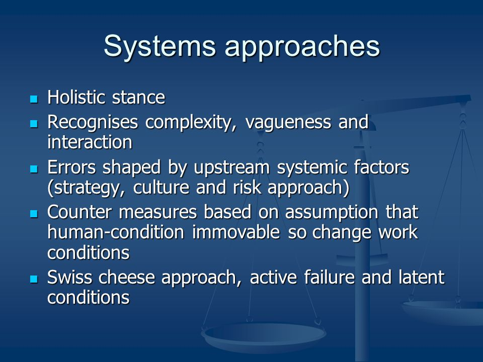 Systems approaches Holistic stance Holistic stance Recognises complexity, vagueness and interaction Recognises complexity, vagueness and interaction Errors shaped by upstream systemic factors (strategy, culture and risk approach) Errors shaped by upstream systemic factors (strategy, culture and risk approach) Counter measures based on assumption that human-condition immovable so change work conditions Counter measures based on assumption that human-condition immovable so change work conditions Swiss cheese approach, active failure and latent conditions Swiss cheese approach, active failure and latent conditions