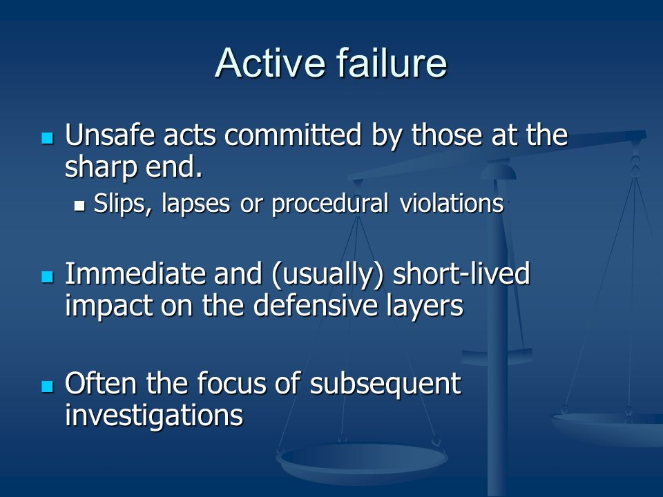 Active failure Unsafe acts committed by those at the sharp end.