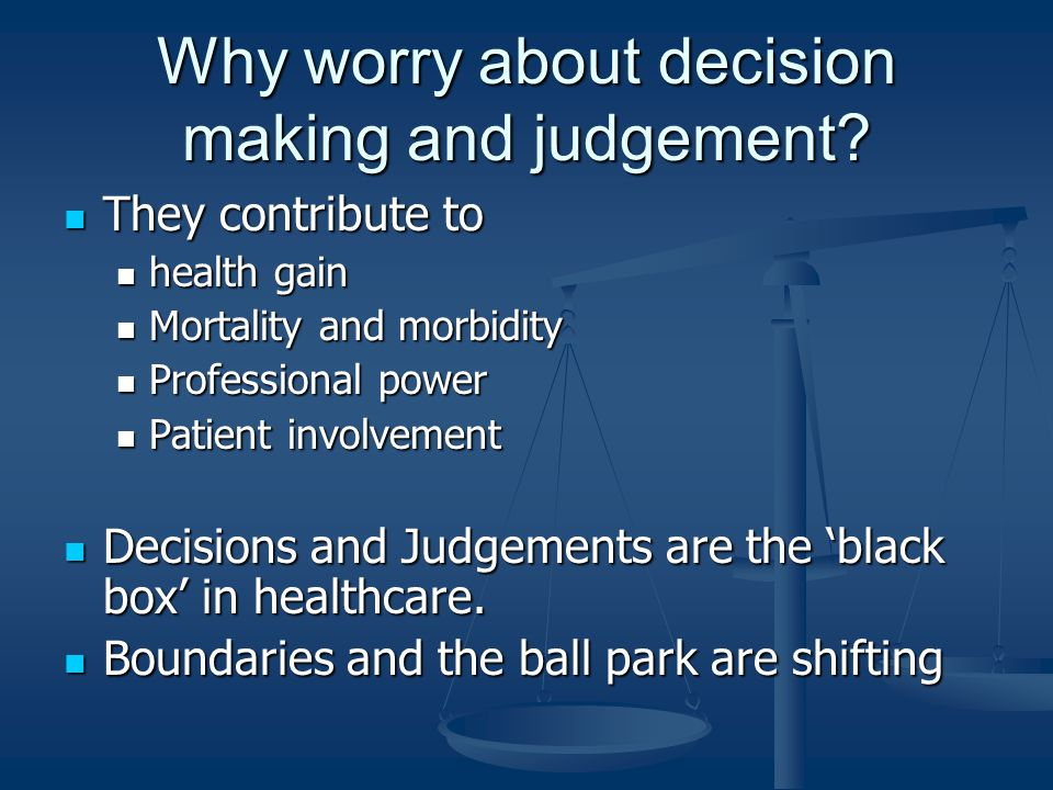 Why worry about decision making and judgement.