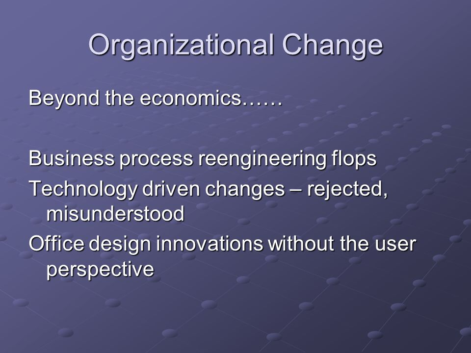 Organizational Change Beyond the economics…… Business process reengineering flops Technology driven changes – rejected, misunderstood Office design innovations without the user perspective
