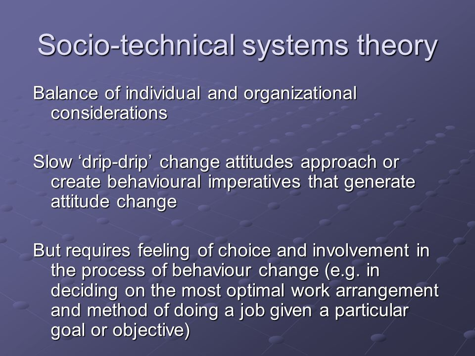 Socio-technical systems theory Balance of individual and organizational considerations Slow 'drip-drip' change attitudes approach or create behavioural imperatives that generate attitude change But requires feeling of choice and involvement in the process of behaviour change (e.g.