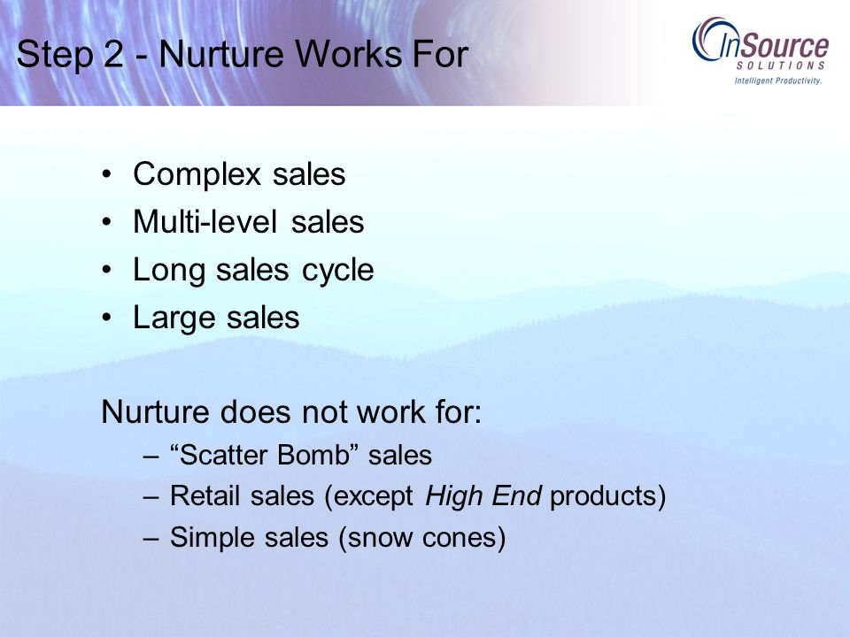 Step 2 - Nurture Works For Complex sales Multi-level sales Long sales cycle Large sales Nurture does not work for: – Scatter Bomb sales –Retail sales (except High End products) –Simple sales (snow cones)