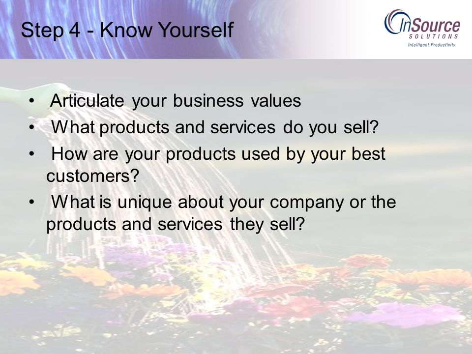 Step 4 - Know Yourself Articulate your business values What products and services do you sell.