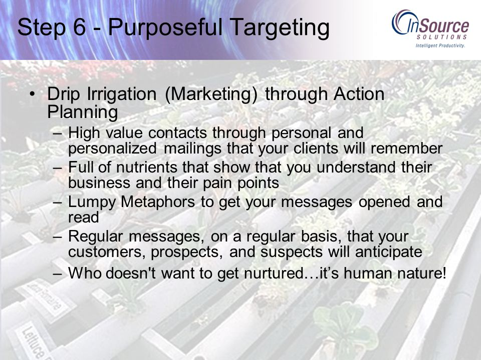 Step 6 - Purposeful Targeting Drip Irrigation (Marketing) through Action Planning –High value contacts through personal and personalized mailings that your clients will remember –Full of nutrients that show that you understand their business and their pain points –Lumpy Metaphors to get your messages opened and read –Regular messages, on a regular basis, that your customers, prospects, and suspects will anticipate –Who doesn t want to get nurtured…it's human nature!