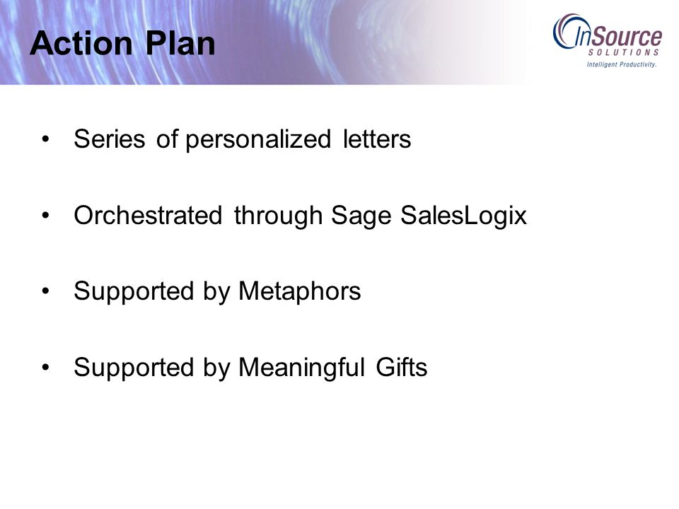 Action Plan Series of personalized letters Orchestrated through Sage SalesLogix Supported by Metaphors Supported by Meaningful Gifts