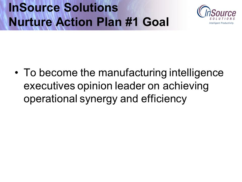 InSource Solutions Nurture Action Plan #1 Goal To become the manufacturing intelligence executives opinion leader on achieving operational synergy and efficiency