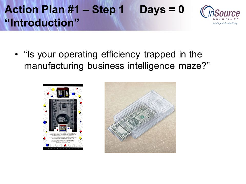 Action Plan #1 – Step 1 Days = 0 Introduction Is your operating efficiency trapped in the manufacturing business intelligence maze