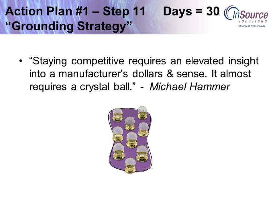 Action Plan #1 – Step 11 Days = 30 Grounding Strategy Staying competitive requires an elevated insight into a manufacturer's dollars & sense.