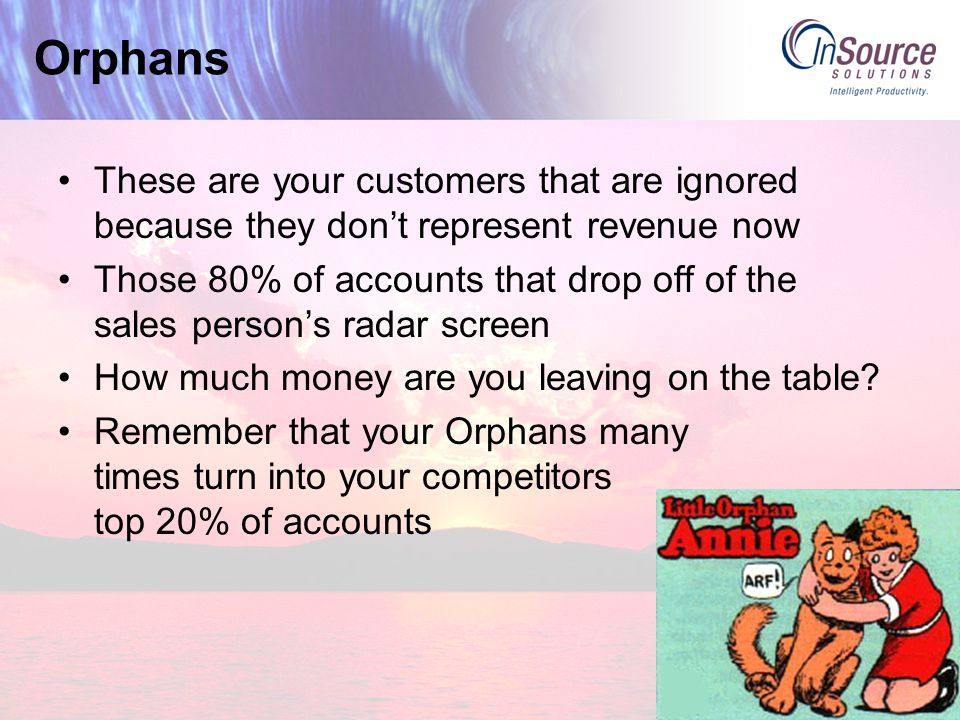Orphans These are your customers that are ignored because they don't represent revenue now Those 80% of accounts that drop off of the sales person's radar screen How much money are you leaving on the table.