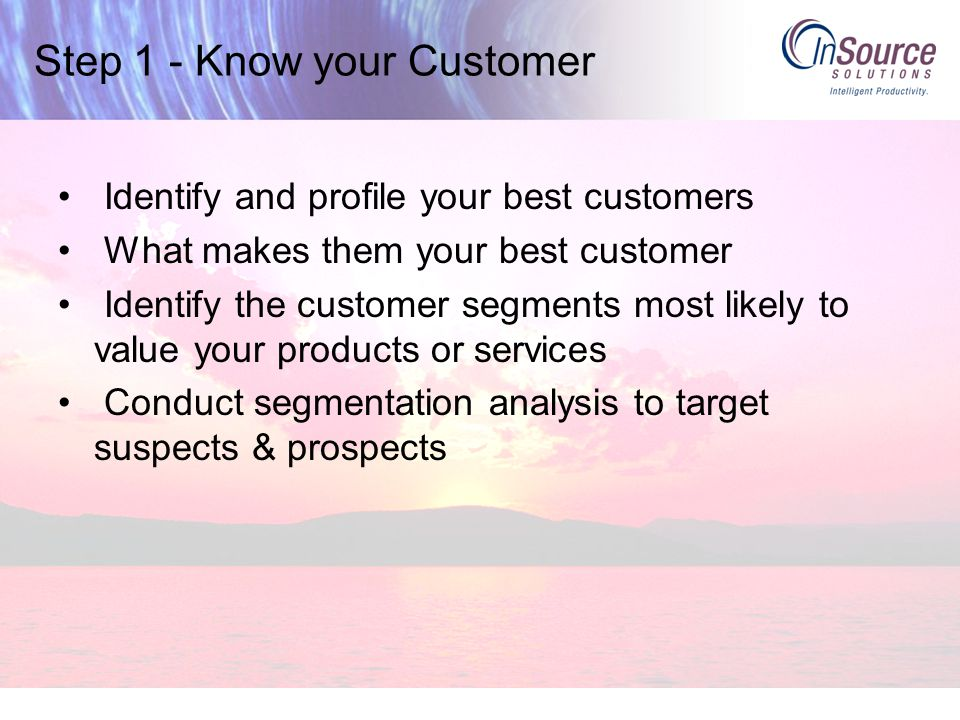 Step 1 - Know your Customer Identify and profile your best customers What makes them your best customer Identify the customer segments most likely to value your products or services Conduct segmentation analysis to target suspects & prospects