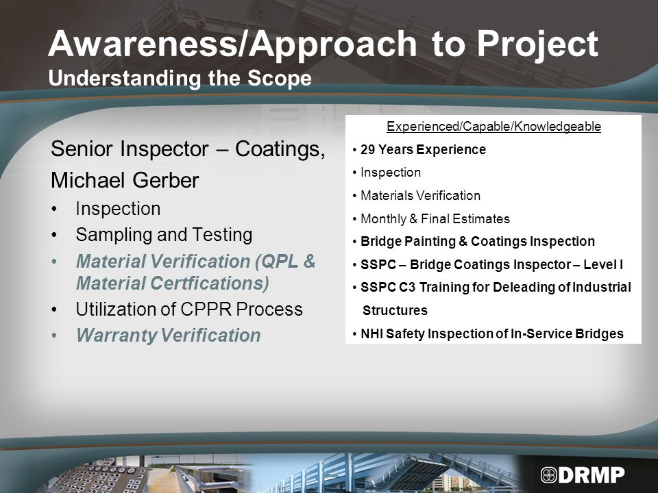 Awareness/Approach to Project Understanding the Scope Senior Inspector – Coatings, Michael Gerber Inspection Sampling and Testing Material Verification (QPL & Material Certfications) Utilization of CPPR Process Warranty Verification Experienced/Capable/Knowledgeable 29 Years Experience Inspection Materials Verification Monthly & Final Estimates Bridge Painting & Coatings Inspection SSPC – Bridge Coatings Inspector – Level I SSPC C3 Training for Deleading of Industrial Structures NHI Safety Inspection of In-Service Bridges