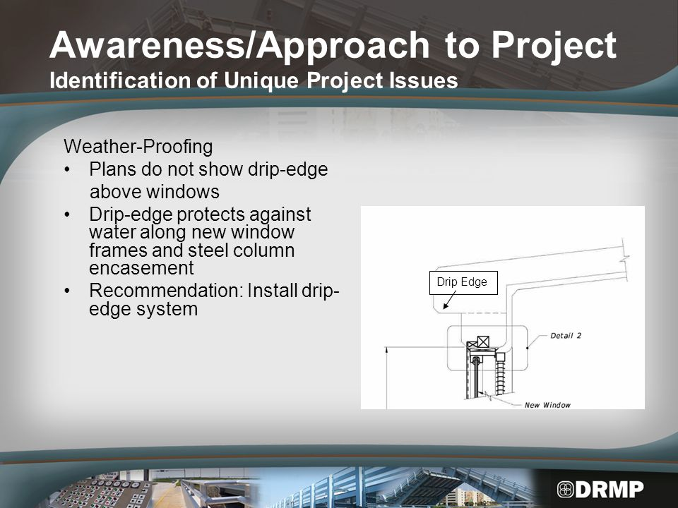 Awareness/Approach to Project Identification of Unique Project Issues Weather-Proofing Plans do not show drip-edge above windows Drip-edge protects against water along new window frames and steel column encasement Recommendation: Install drip- edge system Drip Edge