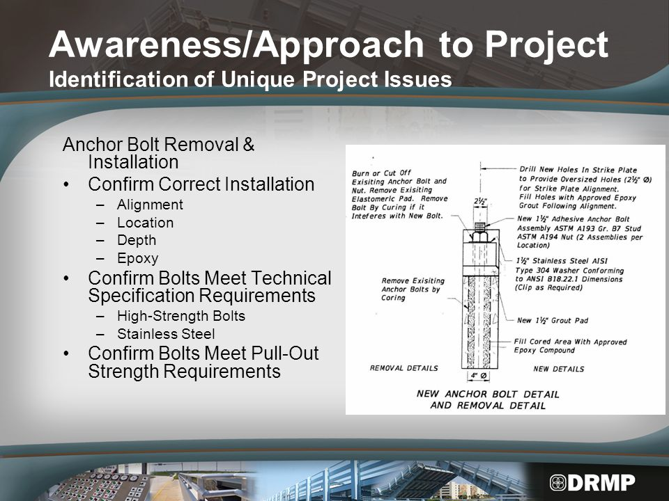 Awareness/Approach to Project Identification of Unique Project Issues Anchor Bolt Removal & Installation Confirm Correct Installation –Alignment –Location –Depth –Epoxy Confirm Bolts Meet Technical Specification Requirements –High-Strength Bolts –Stainless Steel Confirm Bolts Meet Pull-Out Strength Requirements
