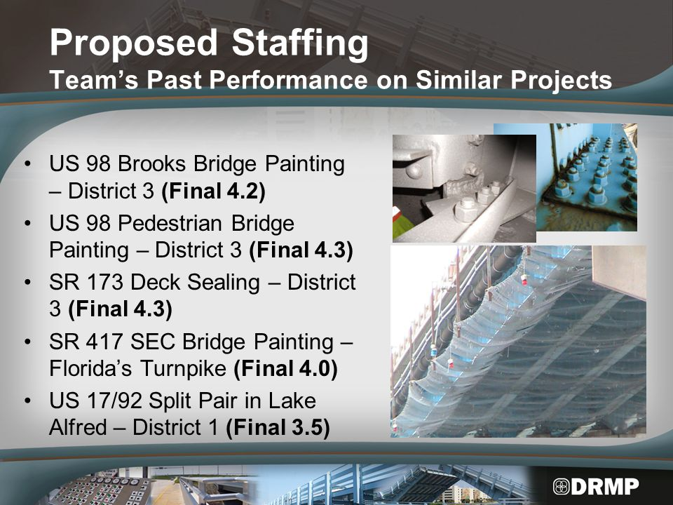 Proposed Staffing Team's Past Performance on Similar Projects US 98 Brooks Bridge Painting – District 3 (Final 4.2) US 98 Pedestrian Bridge Painting – District 3 (Final 4.3) SR 173 Deck Sealing – District 3 (Final 4.3) SR 417 SEC Bridge Painting – Florida's Turnpike (Final 4.0) US 17/92 Split Pair in Lake Alfred – District 1 (Final 3.5)