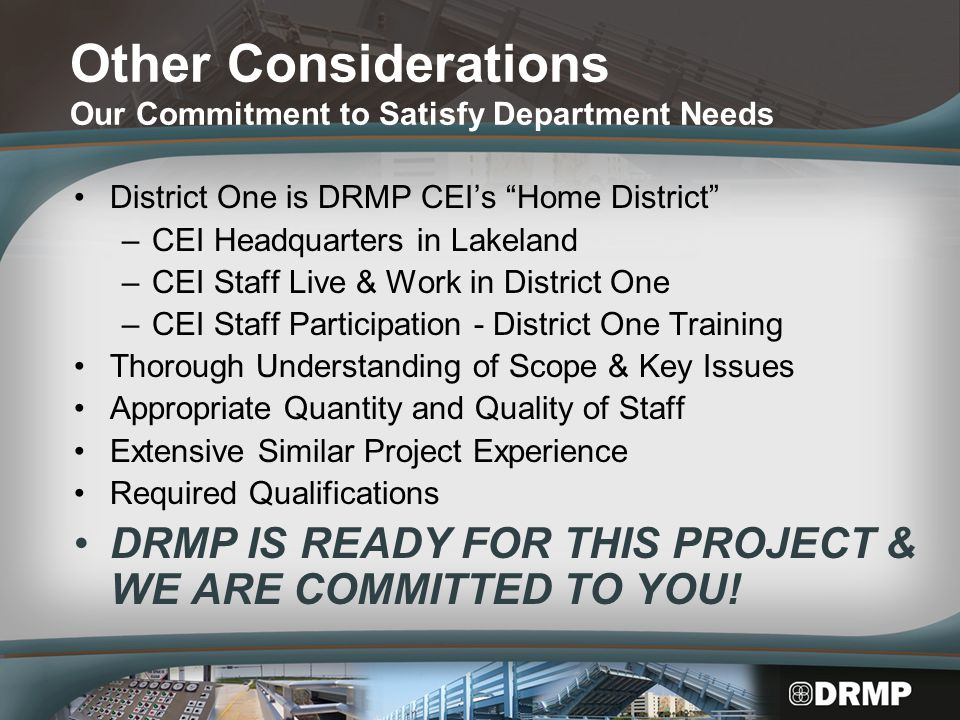 Other Considerations Our Commitment to Satisfy Department Needs District One is DRMP CEI's Home District –CEI Headquarters in Lakeland –CEI Staff Live & Work in District One –CEI Staff Participation - District One Training Thorough Understanding of Scope & Key Issues Appropriate Quantity and Quality of Staff Extensive Similar Project Experience Required Qualifications DRMP IS READY FOR THIS PROJECT & WE ARE COMMITTED TO YOU!