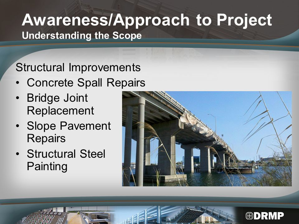 Awareness/Approach to Project Understanding the Scope Structural Improvements Concrete Spall Repairs Bridge Joint Replacement Slope Pavement Repairs Structural Steel Painting